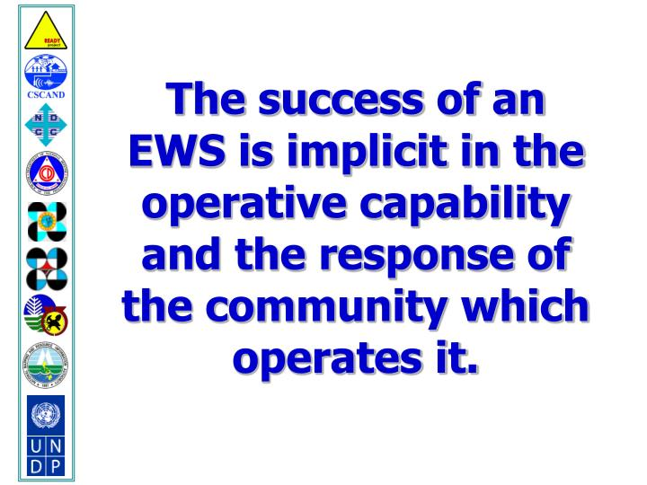 The success of an EWS is implicit in the operative capability and the response of the community which operates it.