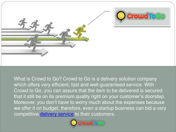 What is Crowd to Go? Crowd to Go is a delivery solution company which offers very efficient, fast and well-guaranteed service. With Crowd to Go, you can assure that the item to be delivered is secured that it still be on its premium quality right on your customer's doorstep. Moreover, you don't have to worry much about the expenses because we offer it on budget, therefore, even a startup business can bid a very competitive