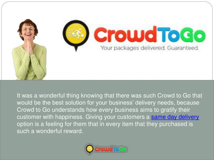 It was a wonderful thing knowing that there was such Crowd to Go that would be the best solution for your business' delivery needs, because Crowd to Go understands how every business aims to gratify their customer with happiness. Giving your customers a
