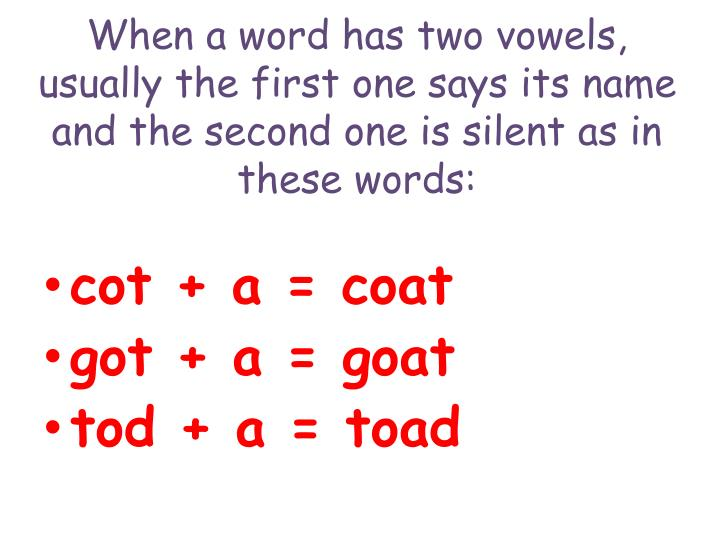 When a word has two vowels, usually the first one says its name and the second one is silent as in these words: