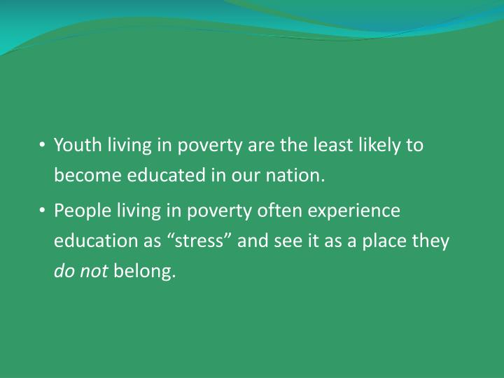 Youth living in poverty are the least likely to become educated in our nation.
