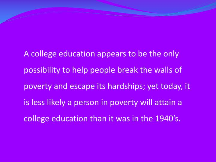 A college education appears to be the only possibility to help people break the walls of poverty and escape its hardships; yet today, it is less likely a person in poverty will attain a college education than it was in the 1940's.