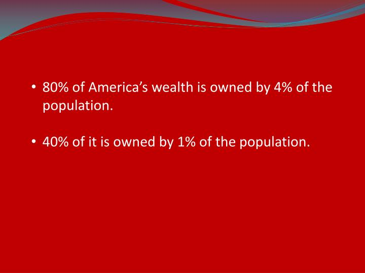 80% of America's wealth is owned by 4% of the population.