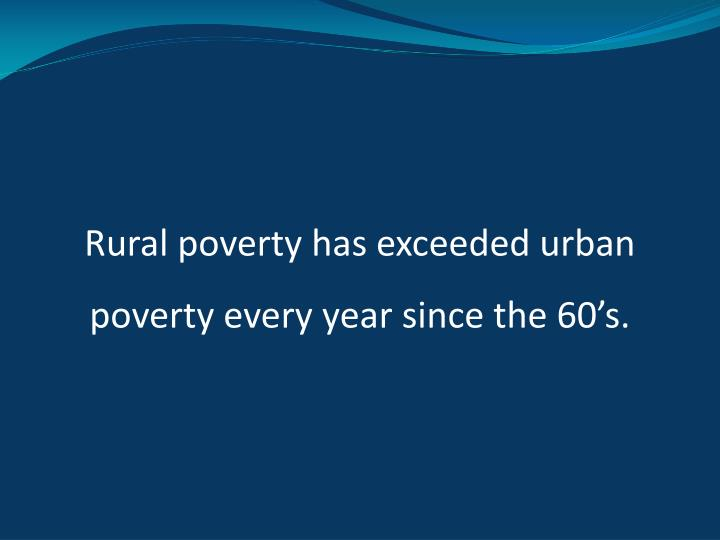 Rural poverty has exceeded urban poverty every year since the 60's.
