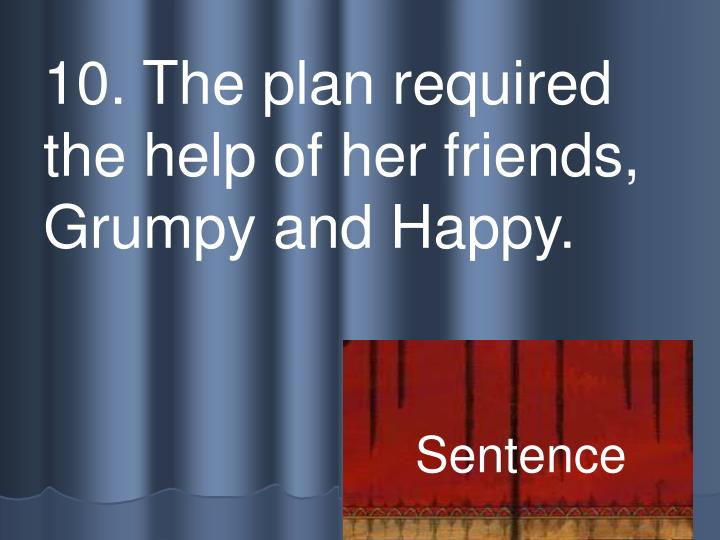 10. The plan required the help of her friends, Grumpy and Happy.