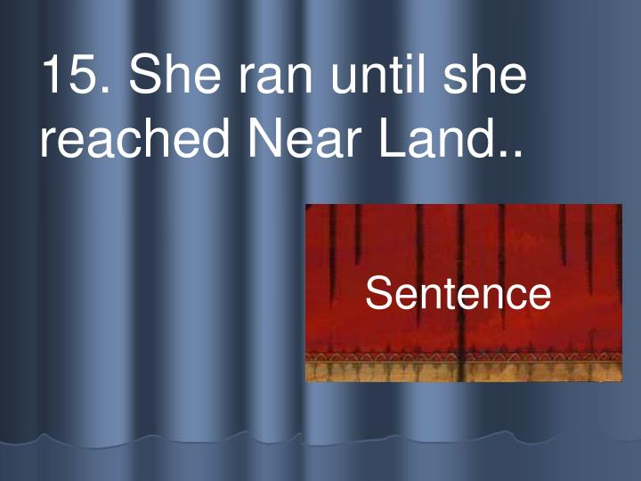 15. She ran until she reached Near Land..
