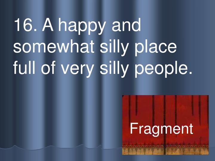 16. A happy and somewhat silly place full of very silly people.