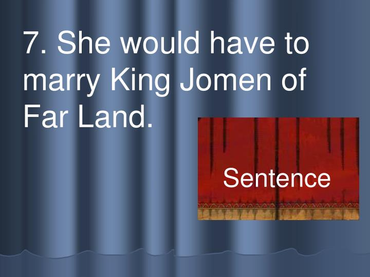 7. She would have to marry King Jomen of Far Land.