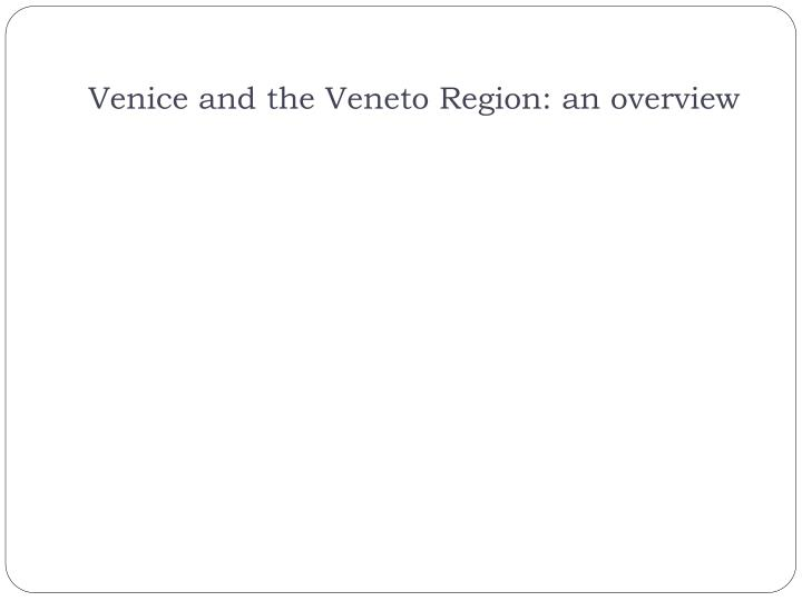 Venice and the Veneto Region: an overview