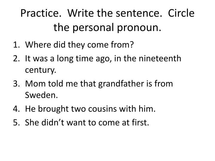 Practice.  Write the sentence.  Circle the personal pronoun.