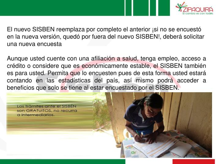 El nuevo SISBEN reemplaza por completo el anterior ¡si no se encuestó en la nueva versión, quedó por fuera del nuevo SISBEN!, deberá solicitar una nueva encuesta