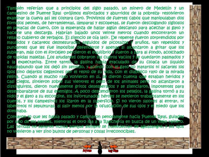 También referían que a principios del siglo pasado, un minero de Medellín y un campesino de Puente Real -prójimos esforzados y aburridos de la pobreza- resolvieron examinar la cueva así les costara caro. Provistos de fuertes cabos que manipulaban dos fornidos peones, de herramientas, lámparas y escopetas, se fueron descolgando sigilosos en petacas de cuero, con la esperanza de hallar algún descanso para acechar al gato y hacerle una descarga. Habrían bajado unos veinte metros cuando encontraron un rellano cubierto de yerbajos. El silencio se oía latir. De repente fueron sorprendidos por maullidos y cacareos desmesurados seguidos de picotazos y aruños, tan repetidos y punzantes que les fue imposible defenderse y apenas si alcanzaron a gritar que los subieran, más con el forcejeo perdieron el equilibrio y fueron a para al fondo, acolchado de tupidas malezas. Los ayudantes cobraron los cueros vacíos y se quedaron pasmados y a la expectativa. Entre tanto, la gallina había eyaculado de su cloaca un líquido nauseabundo que los dejó sin sentido, y acordó con el gato no matarlos ni sacarles los ojos sino dejarlos cegatones por el resto de su vida, con el diabólico rayo de la mirada felina. Cuando al mucho rato volvieron en sí, se dieron cuenta que estaban heridos y casi ciegos, sintieron sobre sus vientres el peso de los animales pero no alcanzaron a distinguirlos, dieron nuevamente gritos desesperados y se silenciaron, impotentes para desembarazarse de sus enemigos. A poco descendieron los pellejos, la gallina tornó a su nido y el gato a su escondite, los infortunados héroes se metieron trabajosamente en los cueros, y los campesinos los izaron en la superficie. Si no vieron salones al entrar, ni laberintos ni sepulturas, al salir menos por la ofuscación de sus ojos y el miedo que los dominaba.