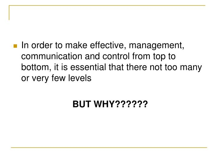 In order to make effective, management, communication and control from top to bottom, it is essential that there not too many or very few levels