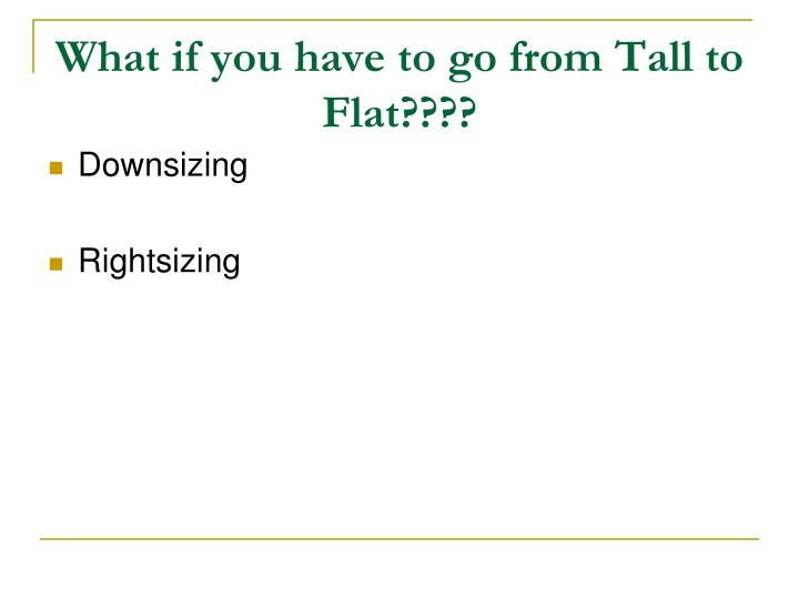 What if you have to go from Tall to Flat????