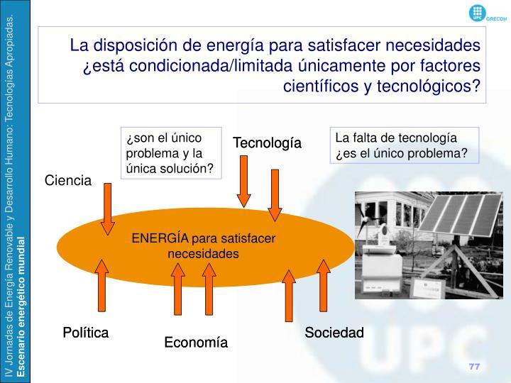 La disposición de energía para satisfacer necesidades ¿está condicionada/limitada únicamente por factores científicos y tecnológicos?