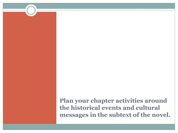 Plan your chapter activities around the historical events and cultural messages in the subtext of the novel.