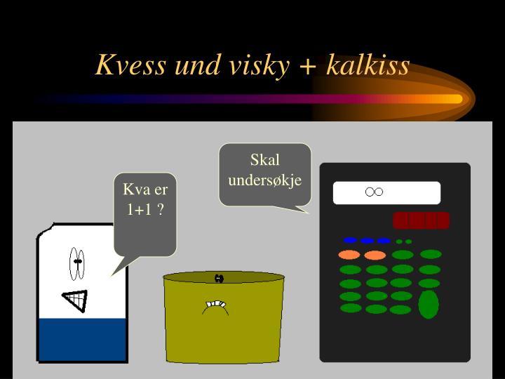 Kvess und visky + kalkiss