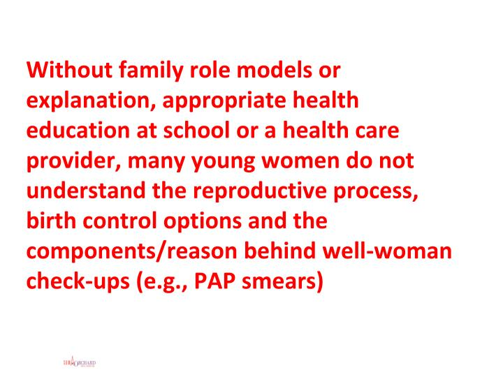 Without family role models or explanation, appropriate health education at school or a health care provider, many young women do not understand the reproductive process, birth control options and the components/reason behind well-woman check-ups (e.g., PAP smears)