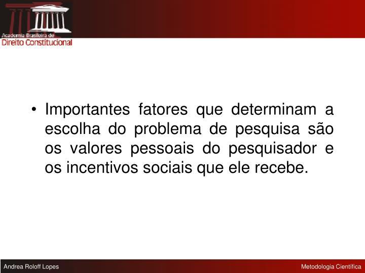 Importantes fatores que determinam a escolha do problema de pesquisa são os valores pessoais do pesquisador e os incentivos sociais que ele recebe.