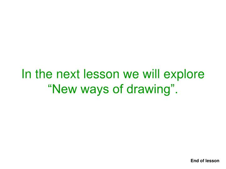 "In the next lesson we will explore    ""New ways of drawing""."