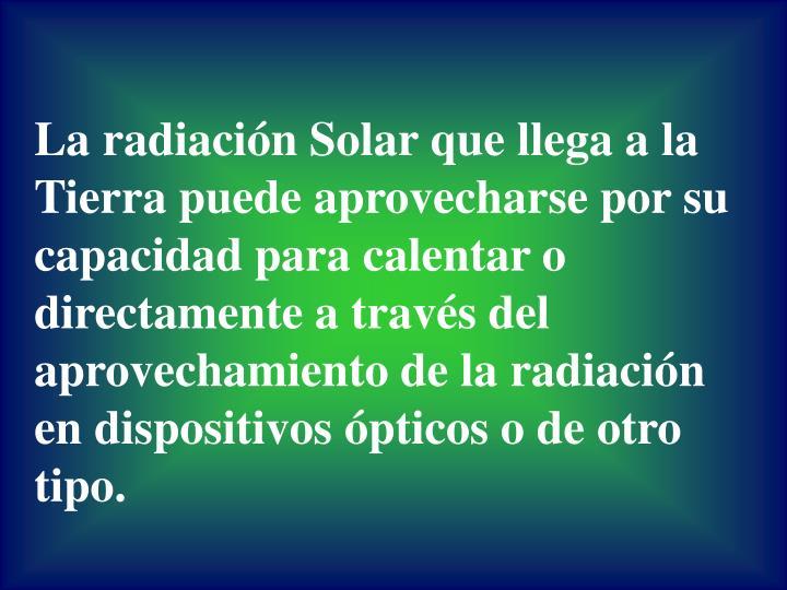 La radiación Solar que llega a la Tierra puede aprovecharse por su capacidad para calentar o directamente a través del aprovechamiento de la radiación en dispositivos ópticos o de otro tipo.