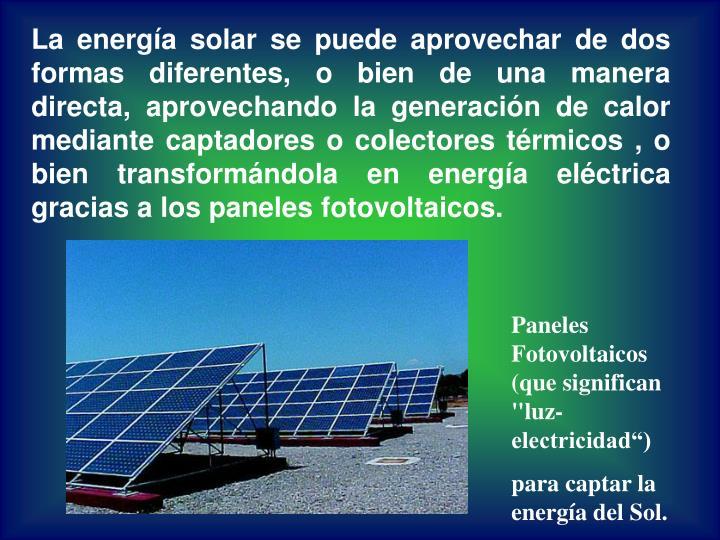 La energía solar se puede aprovechar de dos formas diferentes, o bien de una manera directa, aprovechando la generación de calor mediante captadores o colectores térmicos , o bien transformándola en energía eléctrica gracias a los paneles fotovoltaicos.