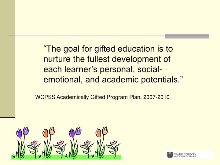 """The goal for gifted education is to nurture the fullest development of each learner's personal, social-emotional, and academic potentials."""