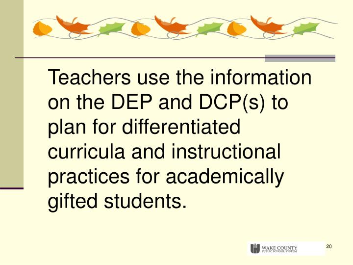 Teachers use the information on the DEP and DCP(s) to plan for differentiated curricula and instructional practices for academically gifted students.