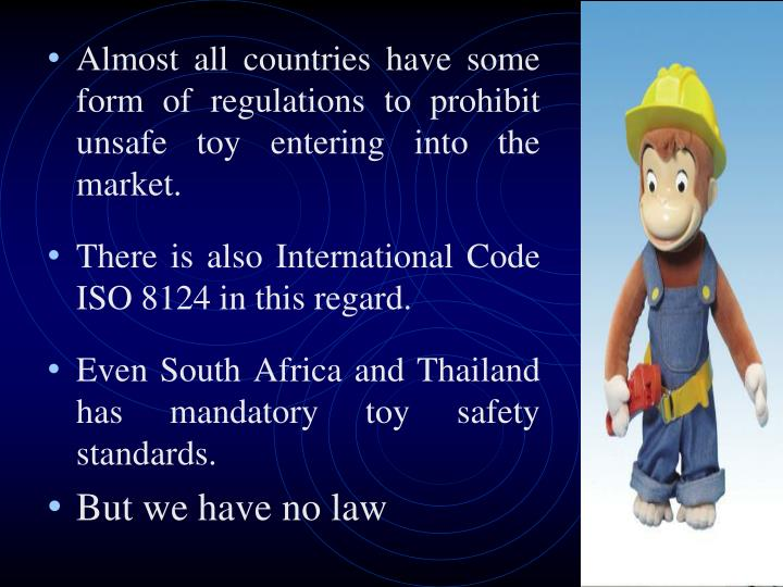 Almost all countries have some form of regulations to prohibit unsafe toy entering into the market.