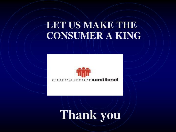 LET US MAKE THE CONSUMER A KING