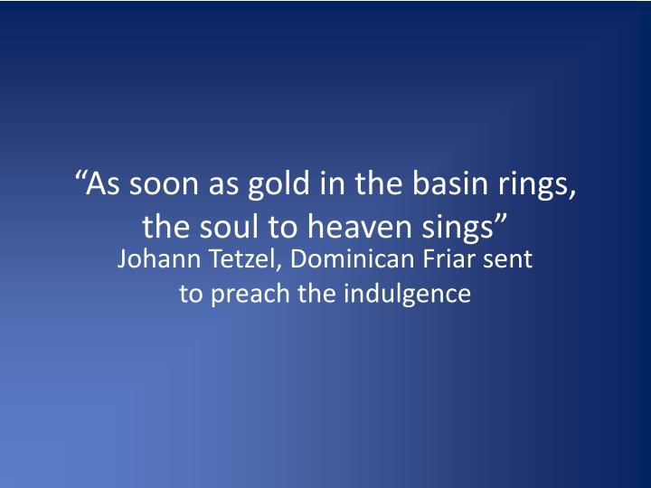 """As soon as gold in the basin rings, the soul to heaven sings"""