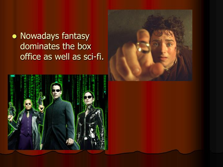 Nowadays fantasy dominates the box office as well as sci-fi