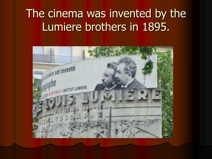 The cinema was invented by the lumiere brothers in 1895
