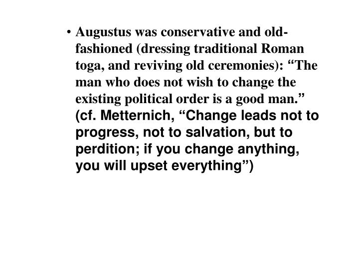 Augustus was conservative and old-fashioned (dressing traditional Roman toga, and reviving old ceremonies):