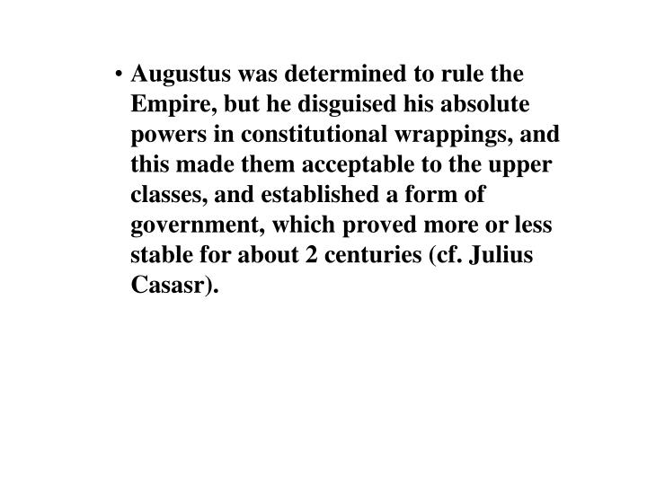 Augustus was determined to rule the Empire, but he disguised his absolute powers in constitutional wrappings, and this made them acceptable to the upper classes, and established a form of government, which proved more or less stable for about 2 centuries (cf. Julius Casasr).