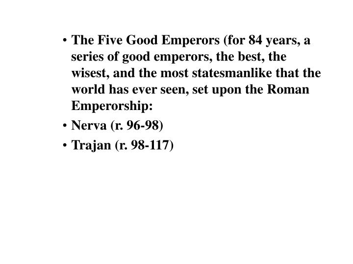 The Five Good Emperors (for 84 years, a series of good emperors, the best, the wisest, and the most statesmanlike that the world has ever seen, set upon the Roman Emperorship: