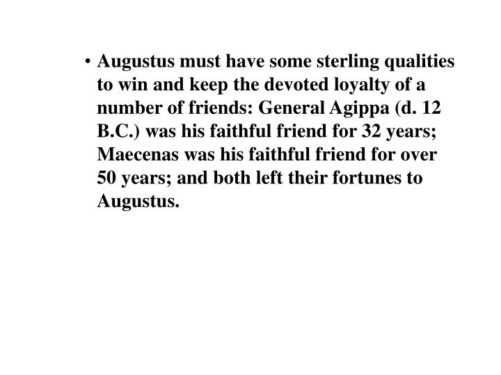 Augustus must have some sterling qualities to win and keep the devoted loyalty of a number of friends: General Agippa (d. 12 B.C.) was his faithful friend for 32 years; Maecenas was his faithful friend for over 50 years; and both left their fortunes to Augustus.