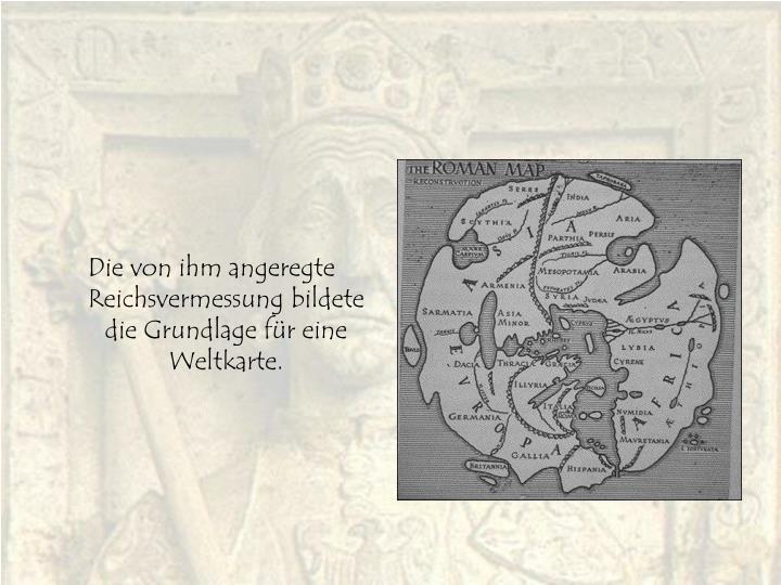 Die von ihm angeregte Reichsvermessung bildete die Grundlage für eine Weltkarte.