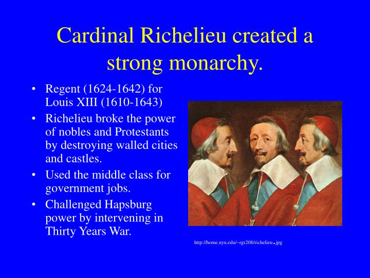 Cardinal Richelieu created a strong monarchy.