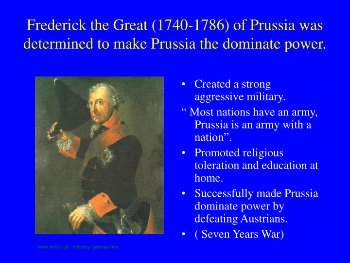 Frederick the Great (1740-1786) of Prussia was determined to make Prussia the dominate power.