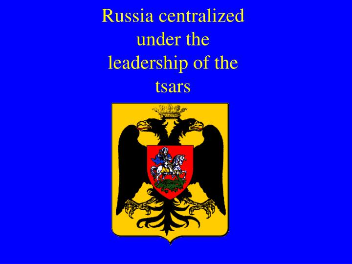 Russia centralized under the leadership of the tsars