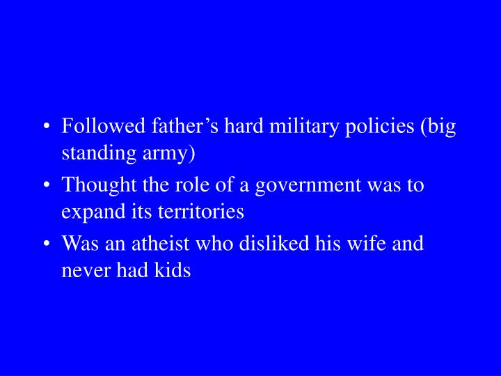 Followed father's hard military policies (big standing army)