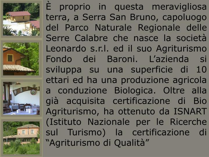"""È proprio in questa meravigliosa terra, a Serra San Bruno, capoluogo del Parco Naturale Regionale delle Serre Calabre che nasce la società Leonardo s.r.l. ed il suo Agriturismo Fondo dei Baroni. L'azienda si sviluppa su una superficie di 10 ettari ed ha una produzione agricola a conduzione Biologica. Oltre alla già acquisita certificazione di Bio Agriturismo, ha ottenuto da ISNART (Istituto Nazionale per le Ricerche sul Turismo) la certificazione di """"Agriturismo di Qualità"""""""