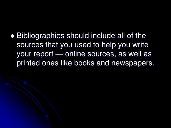 Bibliographies should include all of the sources that you used to help you write your report — online sources, as well as printed ones like books and newspapers.