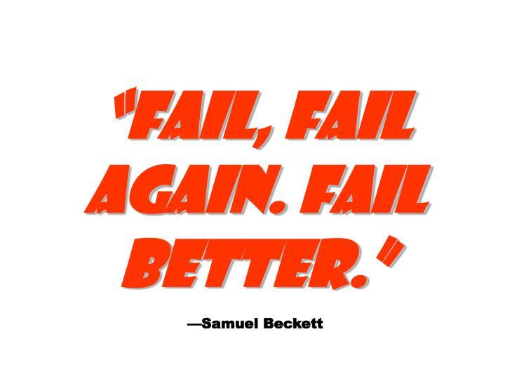 """""""FAIL, FAIL AGAIN. FAIL BETTER."""""""