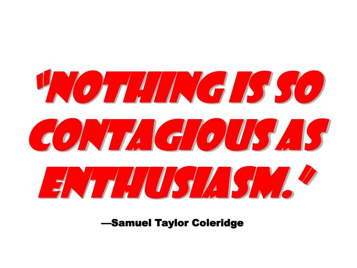 """""""Nothing is so contagious as enthusiasm."""""""