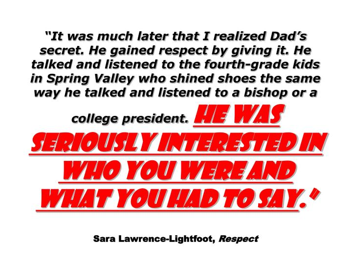 """""""It was much later that I realized Dad's secret. He gained respect by giving it. He talked and listened to the fourth-grade kids in Spring Valley who shined shoes the same way he talked and listened to a bishop or a college president."""