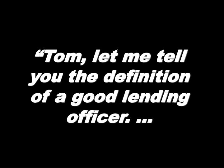 """""""Tom, let me tell you the definition of a good lending officer. …"""