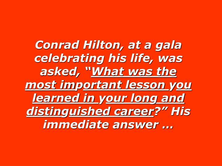 "Conrad Hilton, at a gala celebrating his life, was asked, """