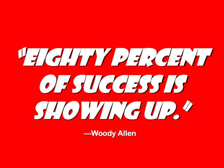 """""""eighty percent of success is showing up."""""""